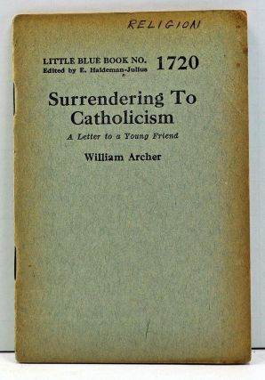 Surrendering to Catholicism (Little Blue Book No. 1720). William Archer.