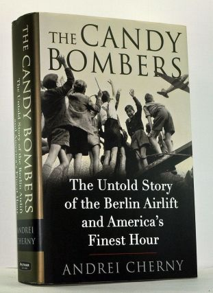 The Candy Bombers: The Untold Story of the Berlin Airlift and America's Finest Hour. Andrei Cherny