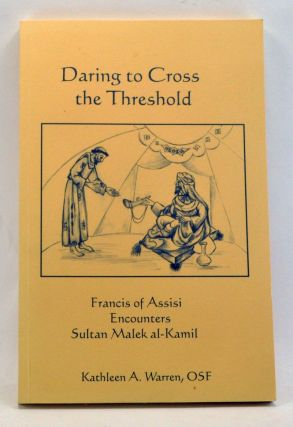 Daring to Cross the Threshold: Francis of Assisi Encounters Sultan Malek al-Kamil. Kathleen A....