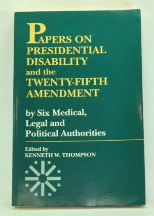 Papers on Presidential Disability and the Twenty-Fifth Amendment by Six Medical, Legal and Political Authorities. Kenneth W. Thompson, Birch E. Jr. Bayh, Kenneth R. Crispell, Paul B. III Stephan, C. Knight Aldrich, Norman J. Knorr, Daniel Harrington, James F. Childress.