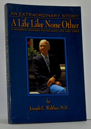 A Life Like None Other: Recollections of a Maverick Hoosier Physician. Joseph E. Walther.