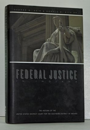 Federal Justice in Indiana: The History of the United States District Court for the Southern District of Indiana. George W. Geib, Donald B. Sr Kite.