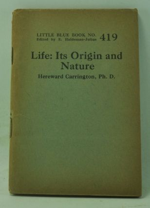 Life: Its Origin and Nature (Little Blue Book Number 419). Hereward Carrington.