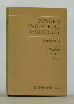Toward Industrial Democracy : Management and the Workers in Modern Japan (East Asian Monographs, No. 80). Kunio Odaka.
