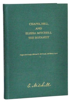 Chapel Hill and Elisha Mitchell, the Botanist. Rogers McVaugh, M. R. McVaugh, Mary Ayers.