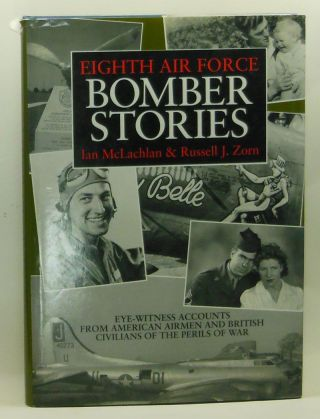 Eighth Air Force Bomber Stories: Eye-Witness Accounts from American Airmen and British Civilians of the Perils of War. Ian McLachlan.