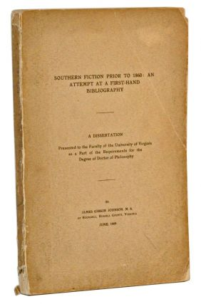 Southern Fiction Prior to 1860: An Attempt at a First-Hand Bibliography. A Dissertation Presented to the Faculty of the University of Virginia as a Part of the Requirements for the Degree of Doctor of Philosophy. James Gibson Johnson.
