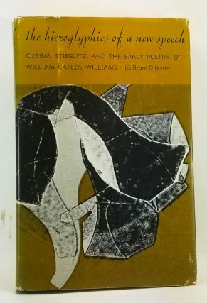 The Hieroglyphics of a New Speech: Cubism, Stieglitz, and the Early Poetry of William Carlos Williams. Bram Dijkstra.
