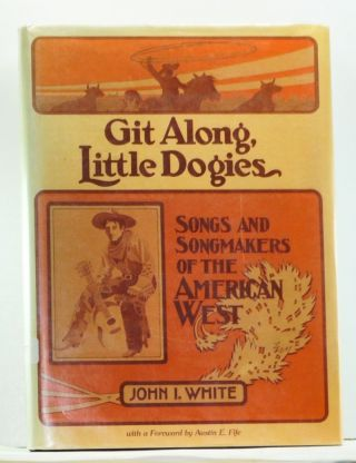 Git Along, Little Dogies: Songs and Songmakers of the American West. John I. White