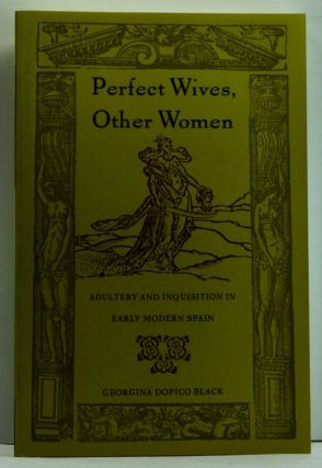 Perfect Wives, Other Women: Adultery and Inquisition in Early Modern Spain. Georgina Dopico Black.