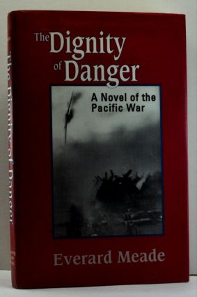 The Dignity of Danger: A Novel of the Pacific War. Everard Meade.