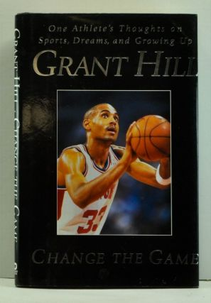Change the Game: One Athlete's Thoughts on Sports, Dreams, and Growing Up. Grant Hill