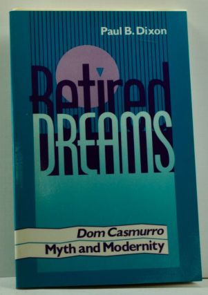 Retired Dreams: Dom Casmurro, Myth and Modernity. Paul B. Dixon