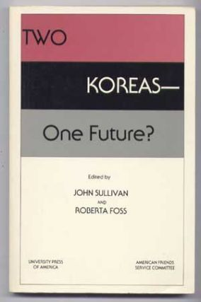 Two Koreas-One Future? : A Report Prepared for the American Friends Service Committee. John Sullivan, Roberta Foss.