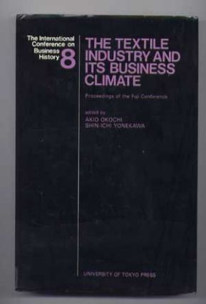 The Textile Industry and Its Business Climate (No. 8); Proceedings of the Fuji (International) Conference on Business History. Akio Okochi, Shin-ichi Yonekawa, D. A. Farnie, G. Adelmann, T. Kuwahara, D. Tripathi, H. Vernon Wortzel, M. J. Oates, J.-T. Choi, N. Takamura.