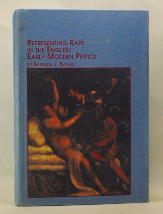 Representing Rape in the English Early Modern Period. Barbara J. Baines
