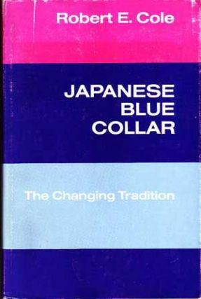 Japanese Blue Collar: The Changing Tradition. Robert E. Cole