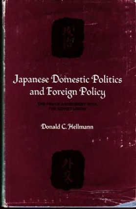 Japanese Domestic Politics and Foreign Policy: The Peace Agreement with the Soviet Union. Donald C. Hellmann.