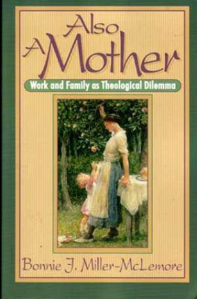 Also a Mother: Work and Family As Theological Dilemma. Bonnie J. Miller-McLemore