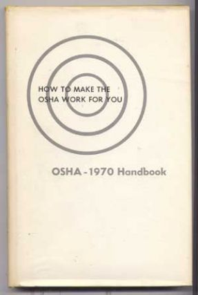 How to Make the OSHA Work for You: 1970 Handbook of the Williams-Steiger Occupational Safety and Health Administration. David R. Showalter.