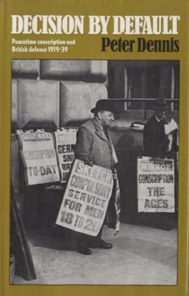 Decision by Default: Peacetime Conscription and British Defence, 1919 - 1939. Peter Dennis