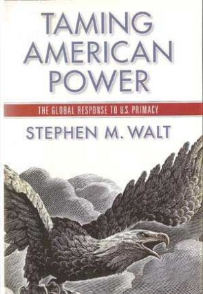 Taming American Power : The Global Response to U. S. Primacy. Stephen M. Walt
