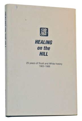 Healing on the Hill: 25 Years of Scott and White History 1963-1988. Weldon G. Cannon