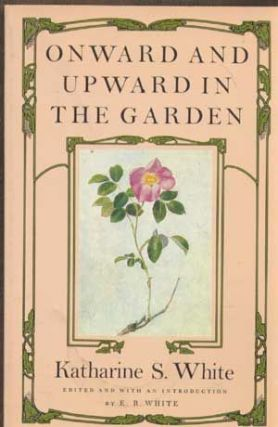 Onward and Upward in the Garden. ed., Intro, Katharine S. White, E. B. White, Sergeant Angell