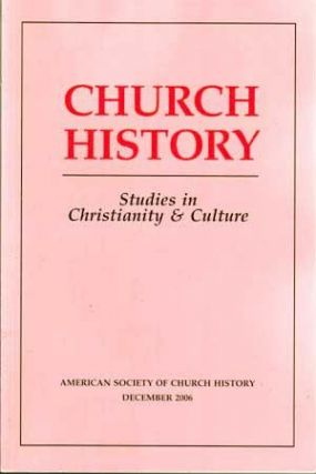 Church History: Studies in Christianity and Culture, December 2006 (Volume 75, No. 4). John Corrigan, Amanda Porterfield, Nicole Kelley, Wendy Love Anderson, Thomas J. Little, Pamela E. Klassen, Nancy R. Heisey.