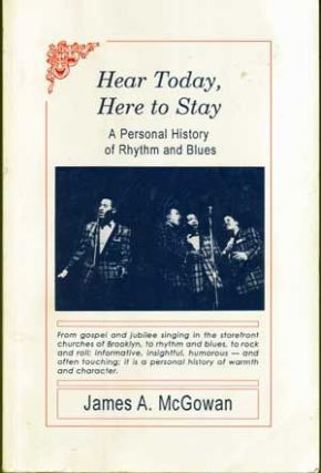 Hear Today, Here to Stay: A Personal History of Rhythm and Blues. James A. McGowan