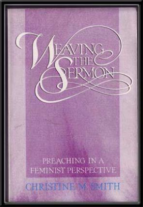 Weaving the Sermon: Preaching in a Feminist Perspective. Christine M. Smith.
