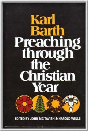 Karl Barth, Preaching through the Christian Year: A Selection of Exegetical Passages from the Church Dogmatics. Karl Barth, John McTavish, s Harold Well.