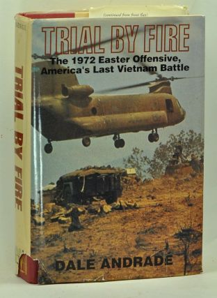 Trial by Fire: The 1972 Easter Offensive, America's Last Vietnam Battle. Dale Andrade