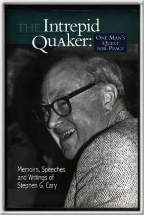 The Intrepid Quaker: One Man's Quest for Peace Memoirs, Speeches, and Writings of Stephen G. Cary. Stephen G. Cary.