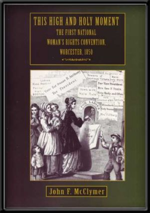 This High and Holy Moment: The First National Women's Rights Convention, Worcester, 1850. John...