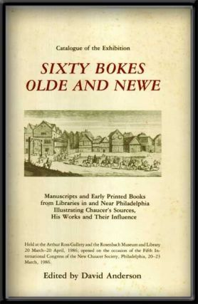 Sixty Bokes Olde and Newe: Manuscripts and Early Printed Books from Libraries in and Near Philadelphia Illustrating Chaucer's Sources, His Works and Their Influence; Catalogue of the Exhibition. David Anderson.